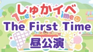 斉藤朱夏(しゅかしゅー)のソロイベントThe First Time昼の部レポート!スペシャルゲスト&お知らせも